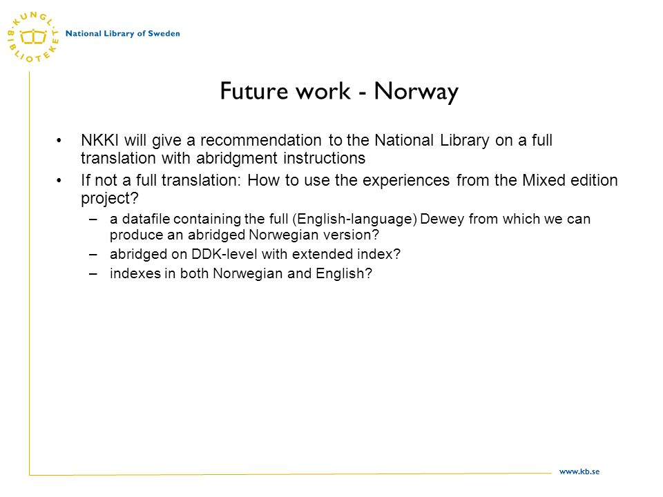 www.kb.se Future work - Norway NKKI will give a recommendation to the National Library on a full translation with abridgment instructions If not a full translation: How to use the experiences from the Mixed edition project.