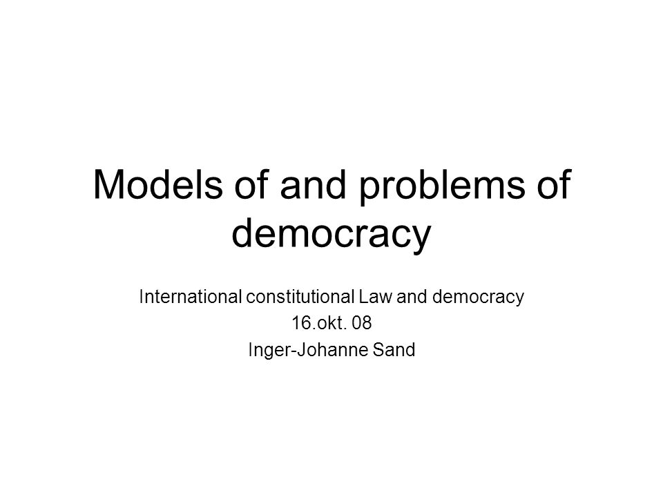 Models of and problems of democracy International constitutional Law and democracy 16.okt. 08 Inger-Johanne Sand