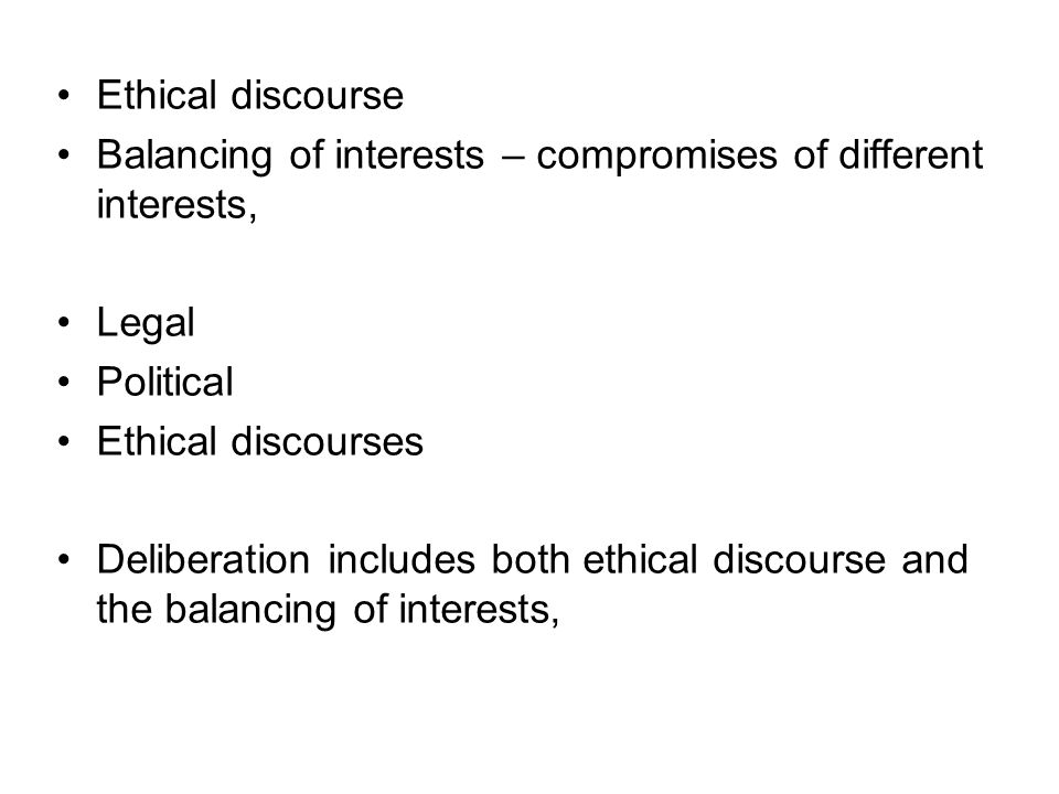 Ethical discourse Balancing of interests – compromises of different interests, Legal Political Ethical discourses Deliberation includes both ethical d