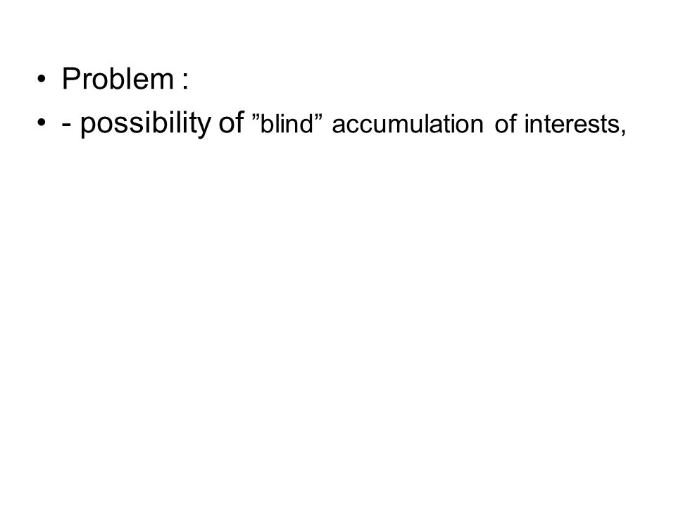 """Problem : - possibility of """"blind"""" accumulation of interests,"""