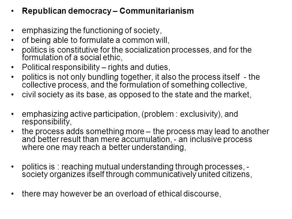 Republican democracy – Communitarianism emphasizing the functioning of society, of being able to formulate a common will, politics is constitutive for