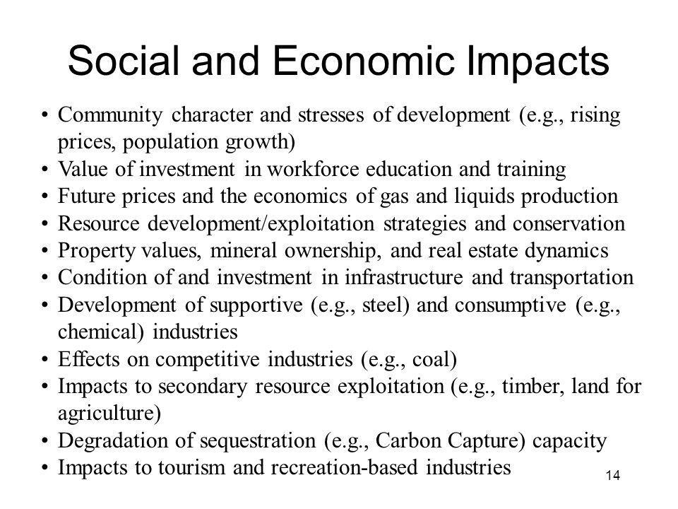 Social and Economic Impacts Community character and stresses of development (e.g., rising prices, population growth) Value of investment in workforce education and training Future prices and the economics of gas and liquids production Resource development/exploitation strategies and conservation Property values, mineral ownership, and real estate dynamics Condition of and investment in infrastructure and transportation Development of supportive (e.g., steel) and consumptive (e.g., chemical) industries Effects on competitive industries (e.g., coal) Impacts to secondary resource exploitation (e.g., timber, land for agriculture) Degradation of sequestration (e.g., Carbon Capture) capacity Impacts to tourism and recreation-based industries 14