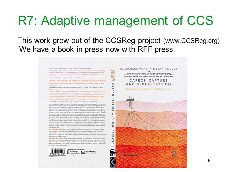 R7: Adaptive management of CCS This work grew out of the CCSReg project (www.CCSReg.org) We have a book in press now with RFF press.