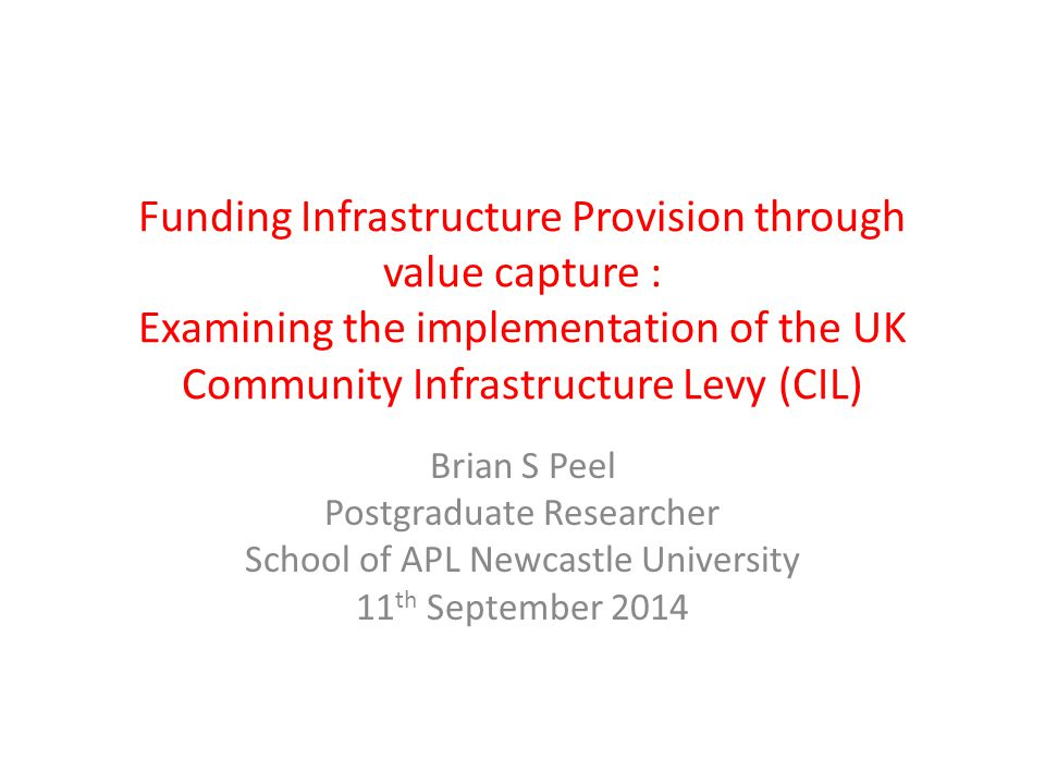 Funding Infrastructure Provision through value capture : Examining the implementation of the UK Community Infrastructure Levy (CIL) Brian S Peel Postgraduate Researcher School of APL Newcastle University 11 th September 2014