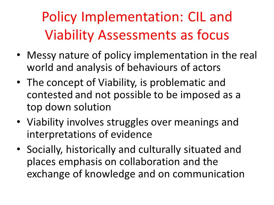 Policy Implementation: CIL and Viability Assessments as focus Messy nature of policy implementation in the real world and analysis of behaviours of actors The concept of Viability, is problematic and contested and not possible to be imposed as a top down solution Viability involves struggles over meanings and interpretations of evidence Socially, historically and culturally situated and places emphasis on collaboration and the exchange of knowledge and on communication