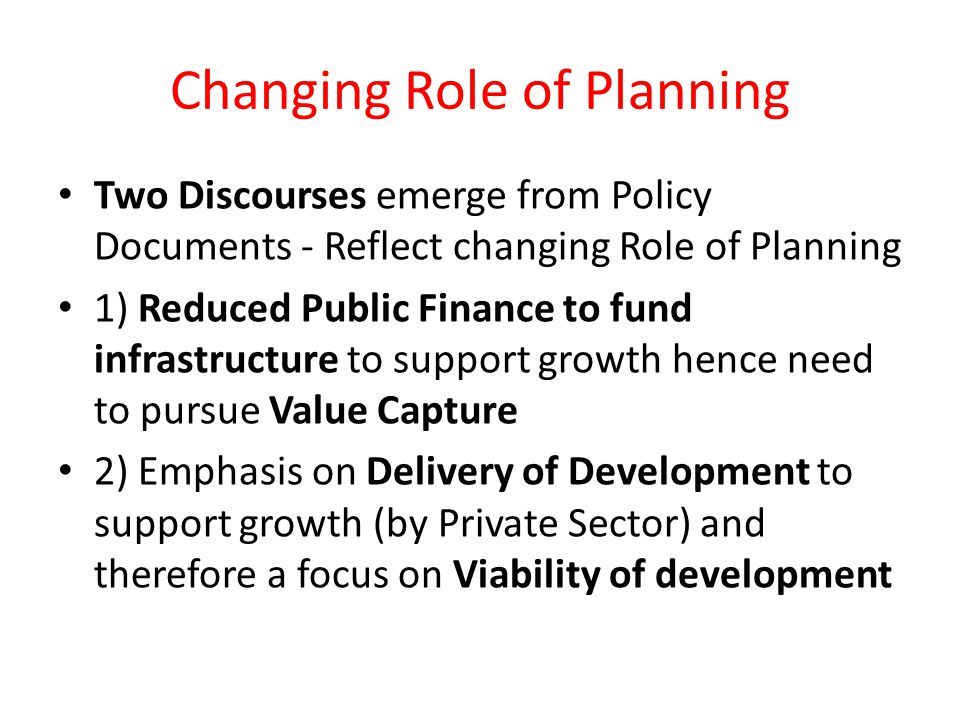 Changing Role of Planning Two Discourses emerge from Policy Documents - Reflect changing Role of Planning 1) Reduced Public Finance to fund infrastructure to support growth hence need to pursue Value Capture 2) Emphasis on Delivery of Development to support growth (by Private Sector) and therefore a focus on Viability of development