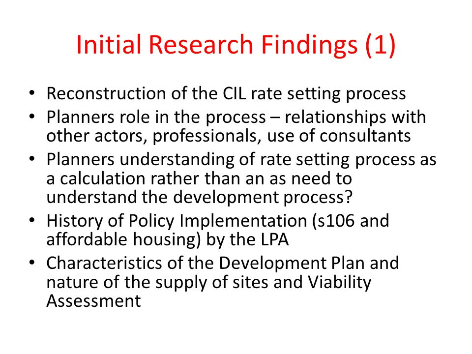 Initial Research Findings (1) Reconstruction of the CIL rate setting process Planners role in the process – relationships with other actors, professionals, use of consultants Planners understanding of rate setting process as a calculation rather than an as need to understand the development process.