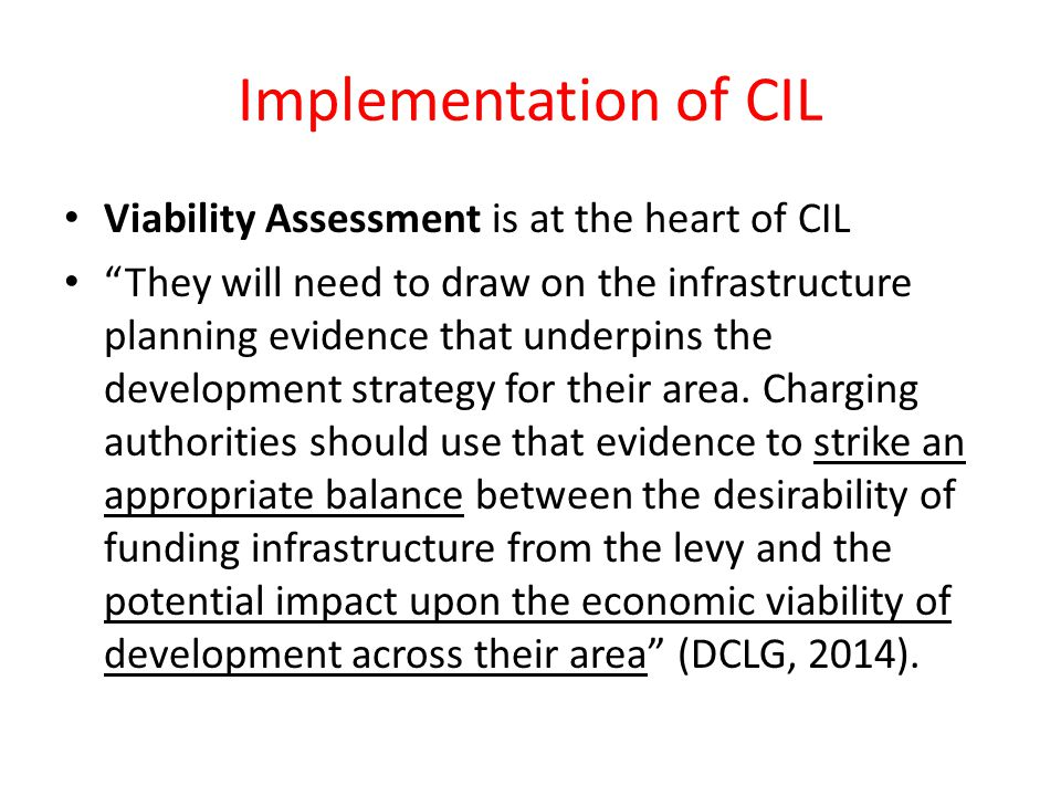 Implementation of CIL Viability Assessment is at the heart of CIL They will need to draw on the infrastructure planning evidence that underpins the development strategy for their area.