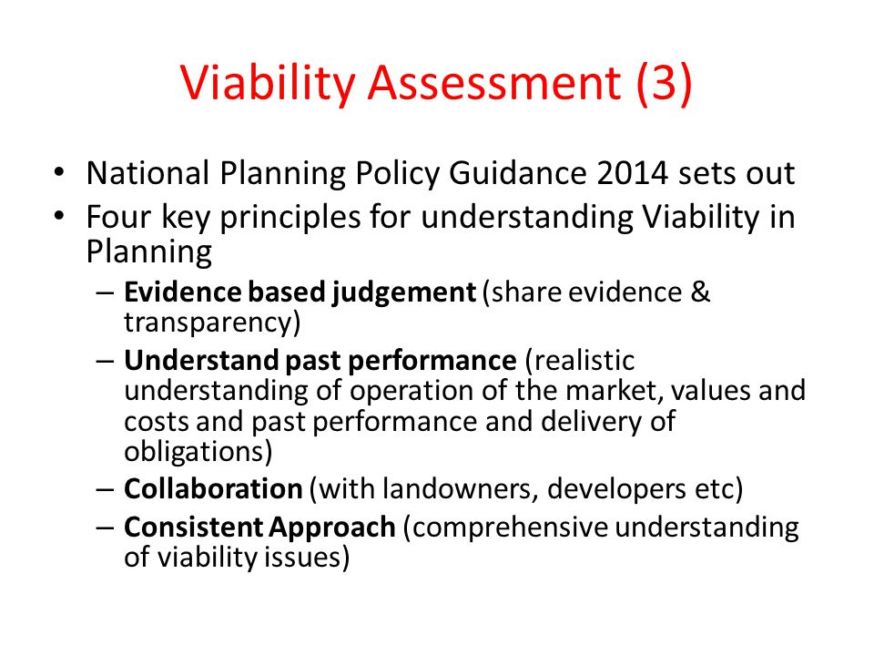 Viability Assessment (3) National Planning Policy Guidance 2014 sets out Four key principles for understanding Viability in Planning – Evidence based judgement (share evidence & transparency) – Understand past performance (realistic understanding of operation of the market, values and costs and past performance and delivery of obligations) – Collaboration (with landowners, developers etc) – Consistent Approach (comprehensive understanding of viability issues)