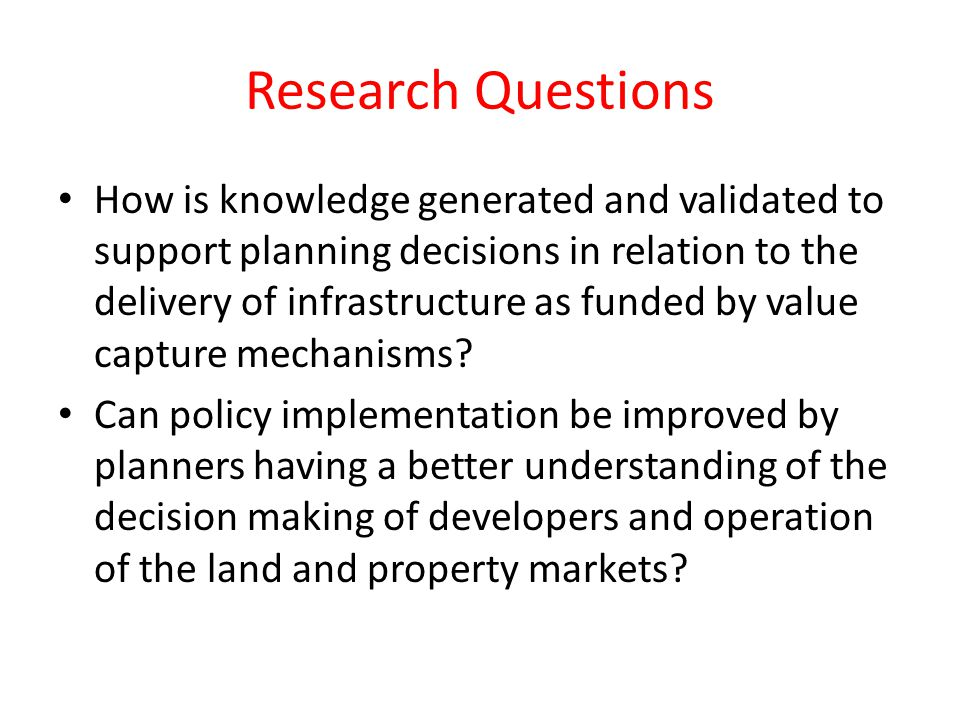 Research Questions How is knowledge generated and validated to support planning decisions in relation to the delivery of infrastructure as funded by value capture mechanisms.