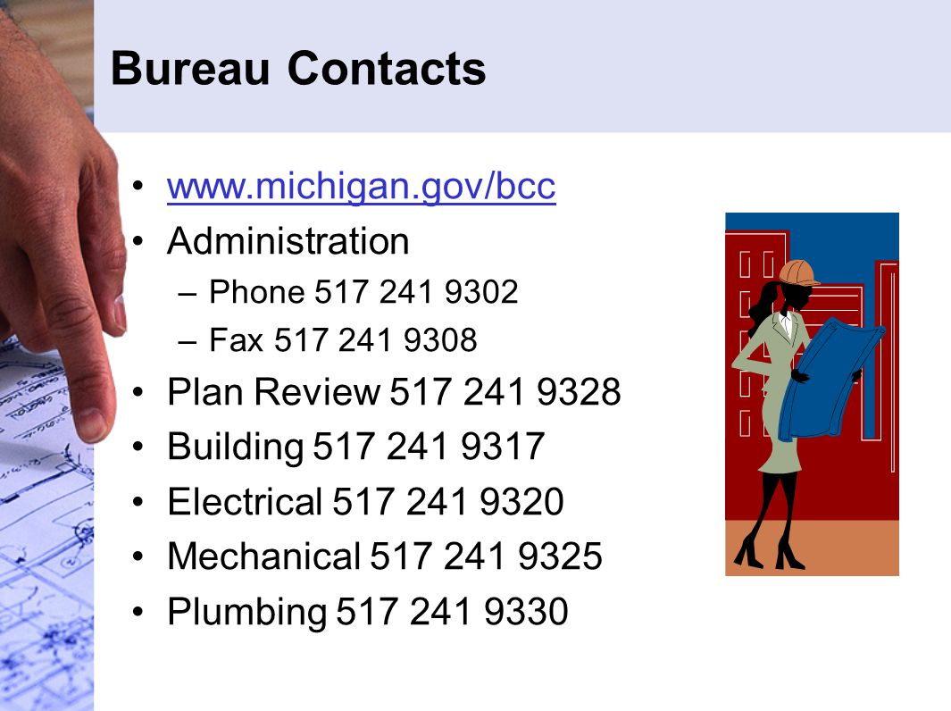 Bureau Contacts www.michigan.gov/bcc Administration –Phone 517 241 9302 –Fax 517 241 9308 Plan Review 517 241 9328 Building 517 241 9317 Electrical 51