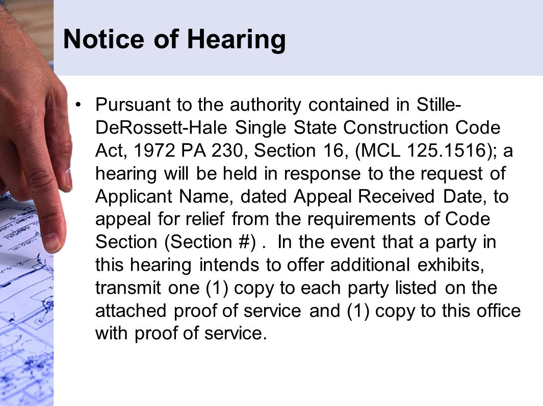 Notice of Hearing Pursuant to the authority contained in Stille- DeRossett-Hale Single State Construction Code Act, 1972 PA 230, Section 16, (MCL 125.1516); a hearing will be held in response to the request of Applicant Name, dated Appeal Received Date, to appeal for relief from the requirements of Code Section (Section #).