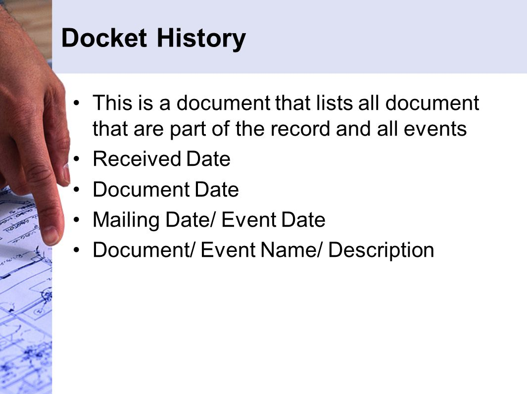 Docket History This is a document that lists all document that are part of the record and all events Received Date Document Date Mailing Date/ Event Date Document/ Event Name/ Description