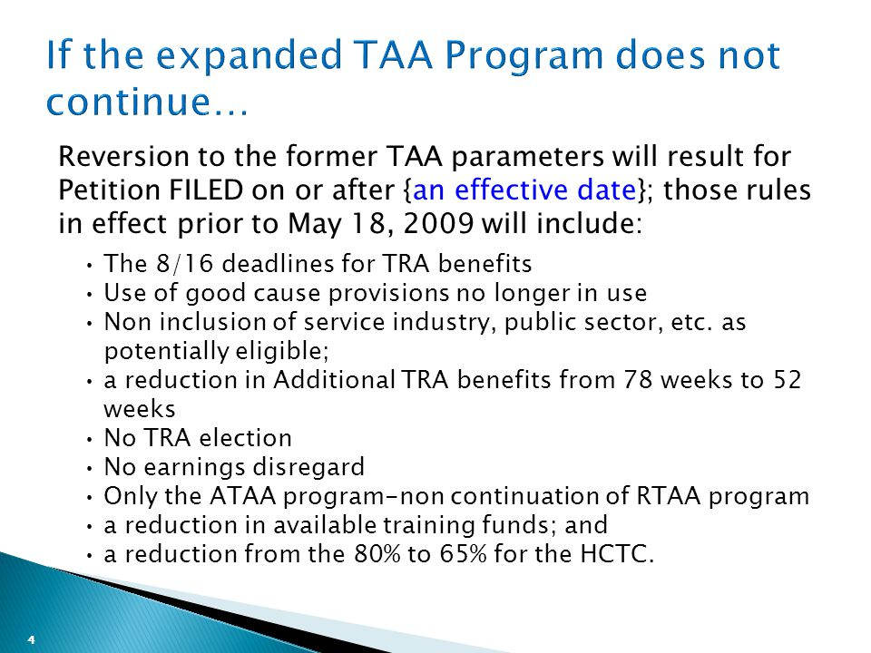 4 Reversion to the former TAA parameters will result for Petition FILED on or after {an effective date}; those rules in effect prior to May 18, 2009 will include: The 8/16 deadlines for TRA benefits Use of good cause provisions no longer in use Non inclusion of service industry, public sector, etc.