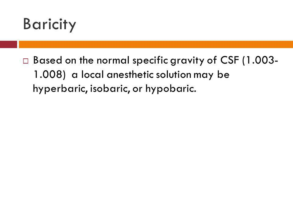 Baricity  Based on the normal specific gravity of CSF (1.003- 1.008) a local anesthetic solution may be hyperbaric, isobaric, or hypobaric.