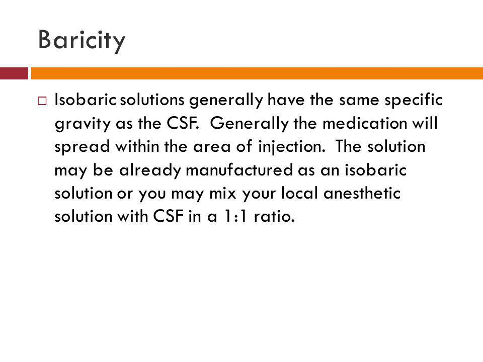 Baricity  Isobaric solutions generally have the same specific gravity as the CSF. Generally the medication will spread within the area of injection.