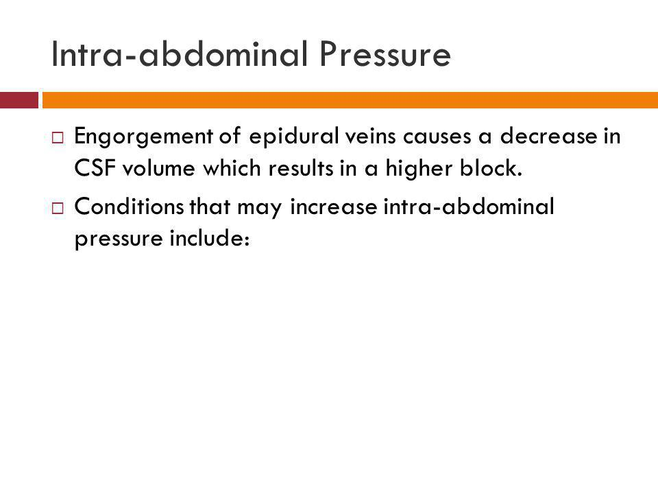 Intra-abdominal Pressure  Engorgement of epidural veins causes a decrease in CSF volume which results in a higher block.  Conditions that may increa