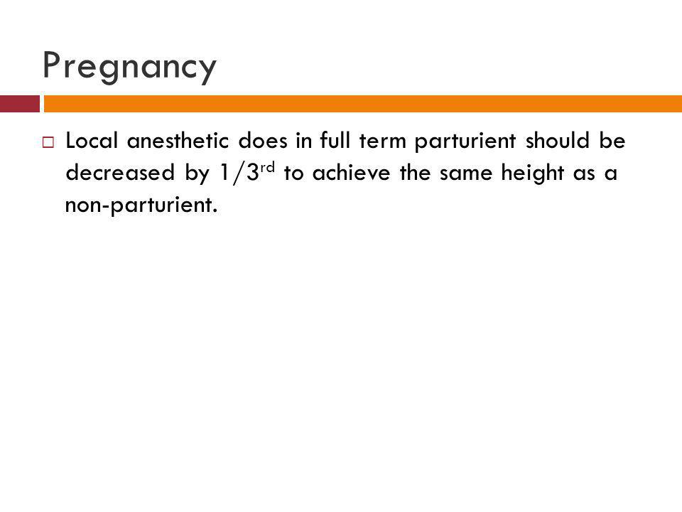 Pregnancy  Local anesthetic does in full term parturient should be decreased by 1/3 rd to achieve the same height as a non-parturient.