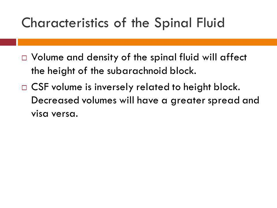 Characteristics of the Spinal Fluid  Volume and density of the spinal fluid will affect the height of the subarachnoid block.  CSF volume is inverse