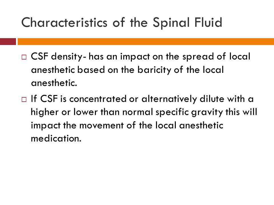 Characteristics of the Spinal Fluid  CSF density- has an impact on the spread of local anesthetic based on the baricity of the local anesthetic.  If
