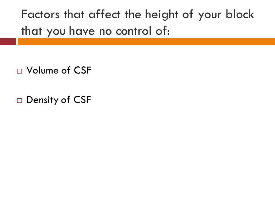 Factors that affect the height of your block that you have no control of:  Volume of CSF  Density of CSF