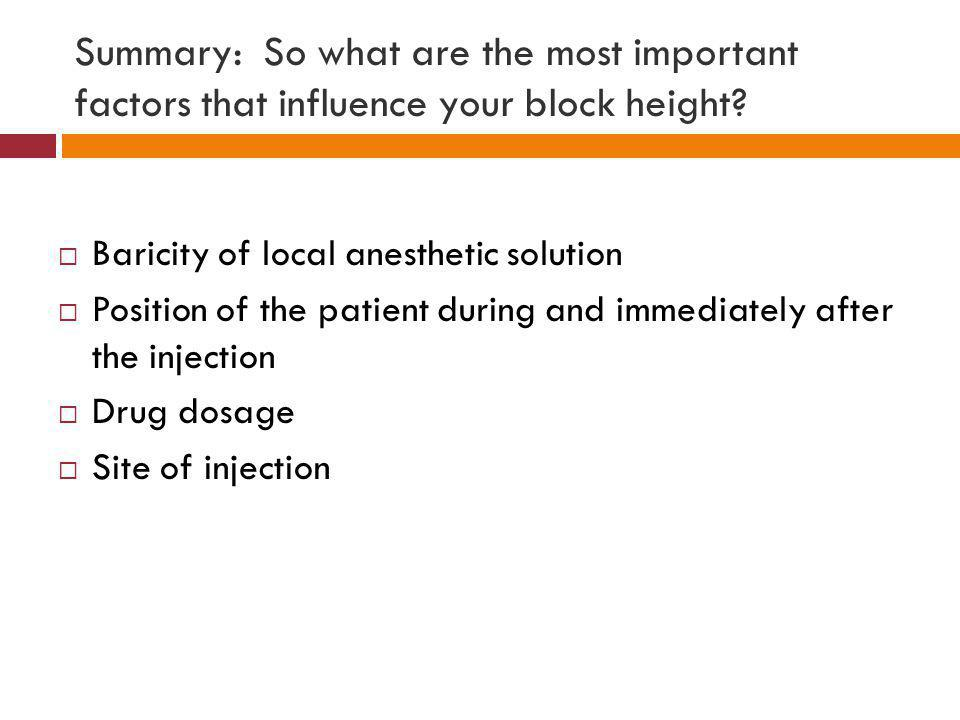 Summary: So what are the most important factors that influence your block height?  Baricity of local anesthetic solution  Position of the patient du