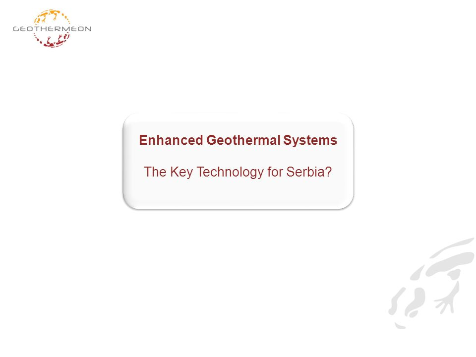 Enhanced Geothermal Systems The Key Technology for Serbia? Enhanced Geothermal Systems The Key Technology for Serbia?