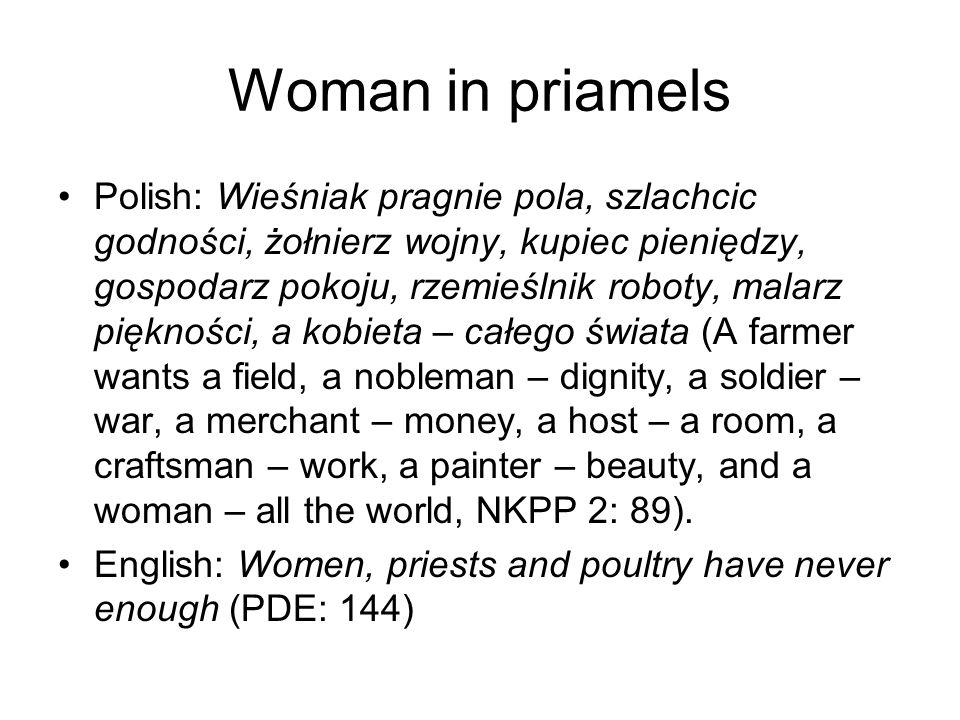 Woman in priamels Polish: Wieśniak pragnie pola, szlachcic godności, żołnierz wojny, kupiec pieniędzy, gospodarz pokoju, rzemieślnik roboty, malarz piękności, a kobieta – całego świata (A farmer wants a field, a nobleman – dignity, a soldier – war, a merchant – money, a host – a room, a craftsman – work, a painter – beauty, and a woman – all the world, NKPP 2: 89).
