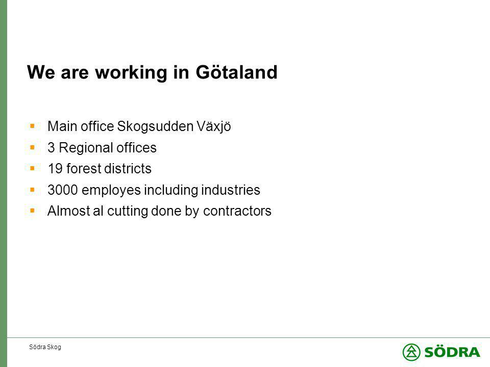 Södra Skog We are working in Götaland  Main office Skogsudden Växjö  3 Regional offices  19 forest districts  3000 employes including industries  Almost al cutting done by contractors