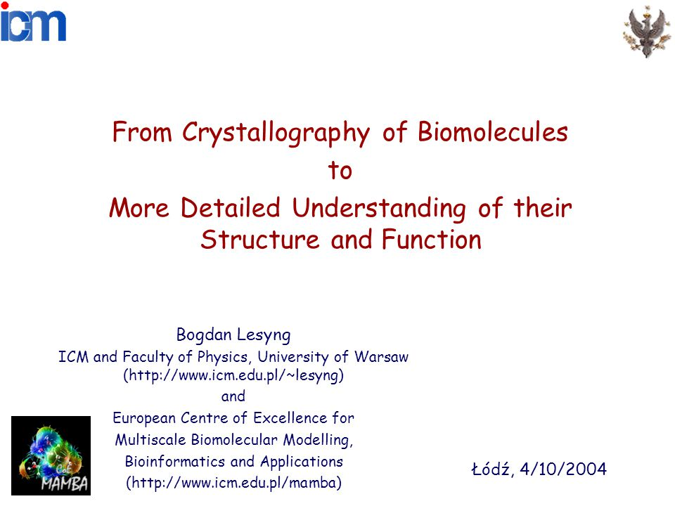 From Crystallography of Biomolecules to More Detailed Understanding of their Structure and Function Bogdan Lesyng ICM and Faculty of Physics, University of Warsaw (http://www.icm.edu.pl/~lesyng) and European Centre of Excellence for Multiscale Biomolecular Modelling, Bioinformatics and Applications (http://www.icm.edu.pl/mamba) Łódź, 4/10/2004
