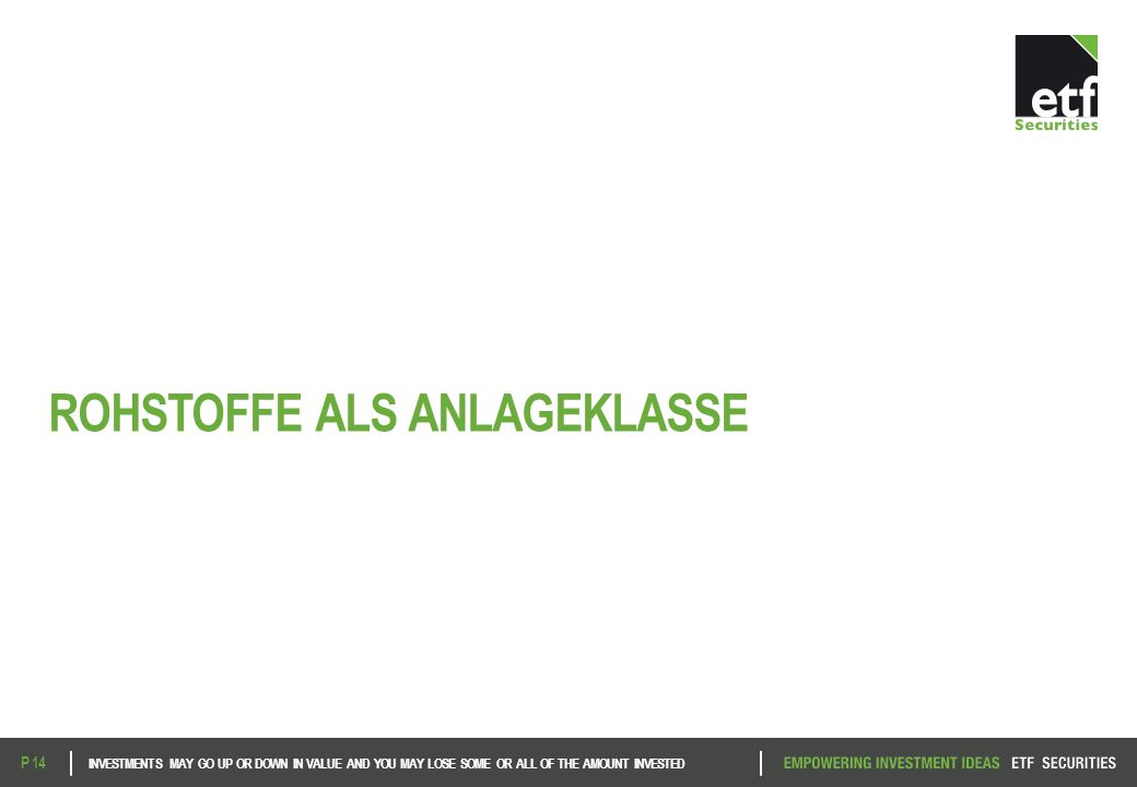 ROHSTOFFE ALS ANLAGEKLASSE INVESTMENTS MAY GO UP OR DOWN IN VALUE AND YOU MAY LOSE SOME OR ALL OF THE AMOUNT INVESTED P 14