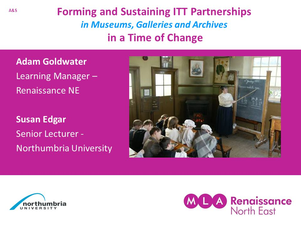 Forming and Sustaining ITT Partnerships in Museums, Galleries and Archives in a Time of Change Adam Goldwater Learning Manager – Renaissance NE Susan Edgar Senior Lecturer - Northumbria University A&S
