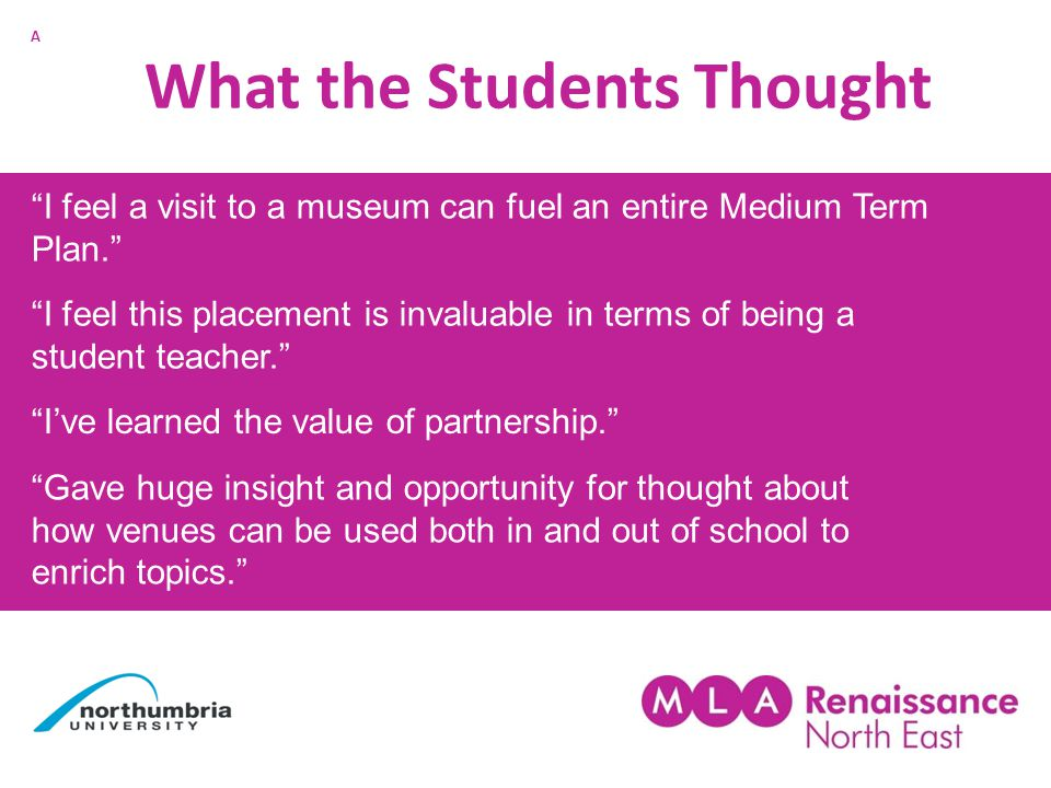 What the Students Thought I feel a visit to a museum can fuel an entire Medium Term Plan. I feel this placement is invaluable in terms of being a student teacher. I've learned the value of partnership. Gave huge insight and opportunity for thought about how venues can be used both in and out of school to enrich topics. A