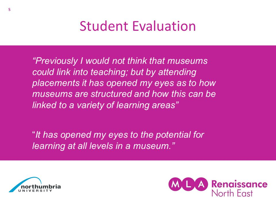 Previously I would not think that museums could link into teaching; but by attending placements it has opened my eyes as to how museums are structured and how this can be linked to a variety of learning areas It has opened my eyes to the potential for learning at all levels in a museum. Student Evaluation S