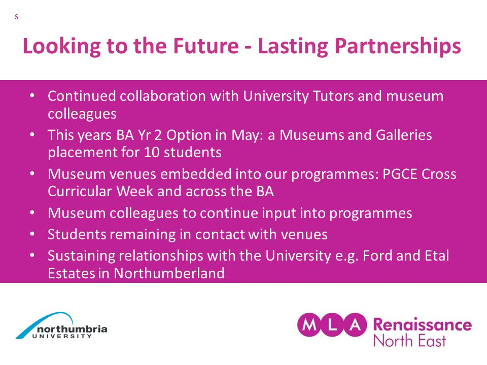 Looking to the Future - Lasting Partnerships Continued collaboration with University Tutors and museum colleagues This years BA Yr 2 Option in May: a Museums and Galleries placement for 10 students Museum venues embedded into our programmes: PGCE Cross Curricular Week and across the BA Museum colleagues to continue input into programmes Students remaining in contact with venues Sustaining relationships with the University e.g.
