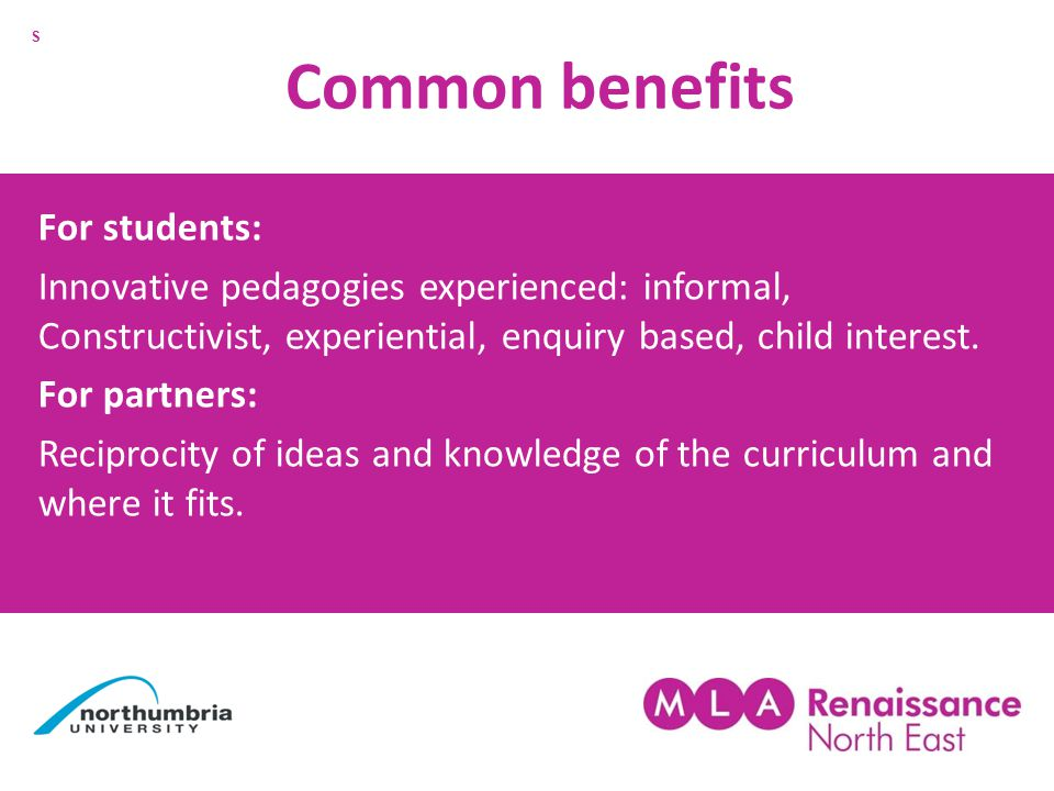 Common benefits For students: Innovative pedagogies experienced: informal, Constructivist, experiential, enquiry based, child interest.
