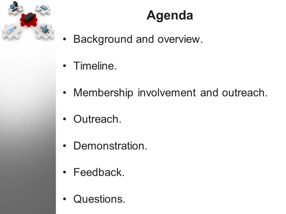 Agenda Background and overview. Timeline. Membership involvement and outreach. Outreach. Demonstration. Feedback. Questions.