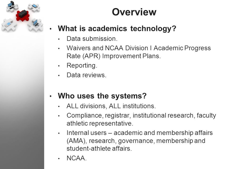 Overview What is academics technology? Data submission. Waivers and NCAA Division I Academic Progress Rate (APR) Improvement Plans. Reporting. Data re
