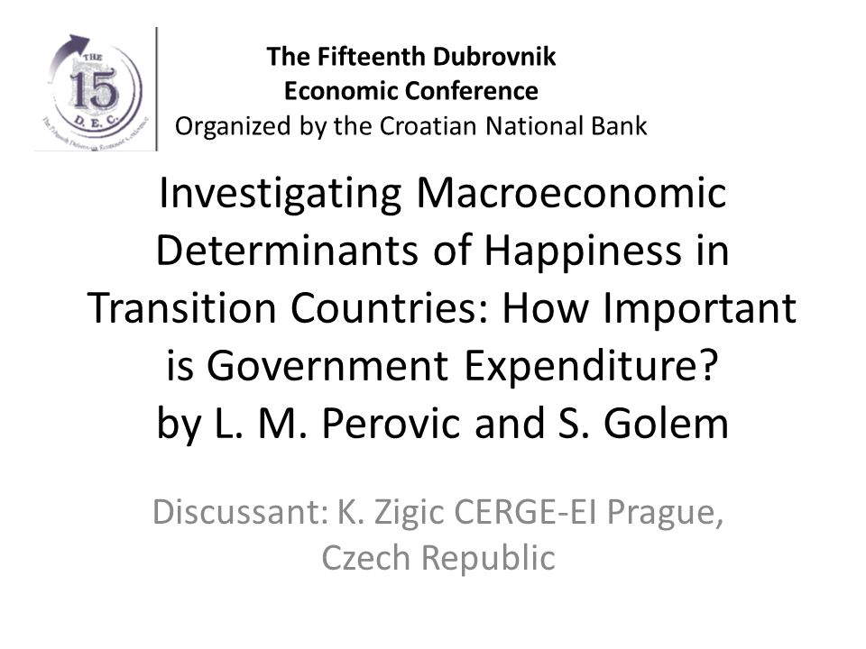 Summary of the Paper Objective: – Analysis of the role of macro factors and especially government expenditures for happiness Methodology: – Based on survey data – Ordered logit econometric analysis of dataset constructed from survey respondent-level data on happiness and social characteristics and macroeconomic variables Conclusions – Government expenditure significantly and non-linearly influences happiness in transition countries