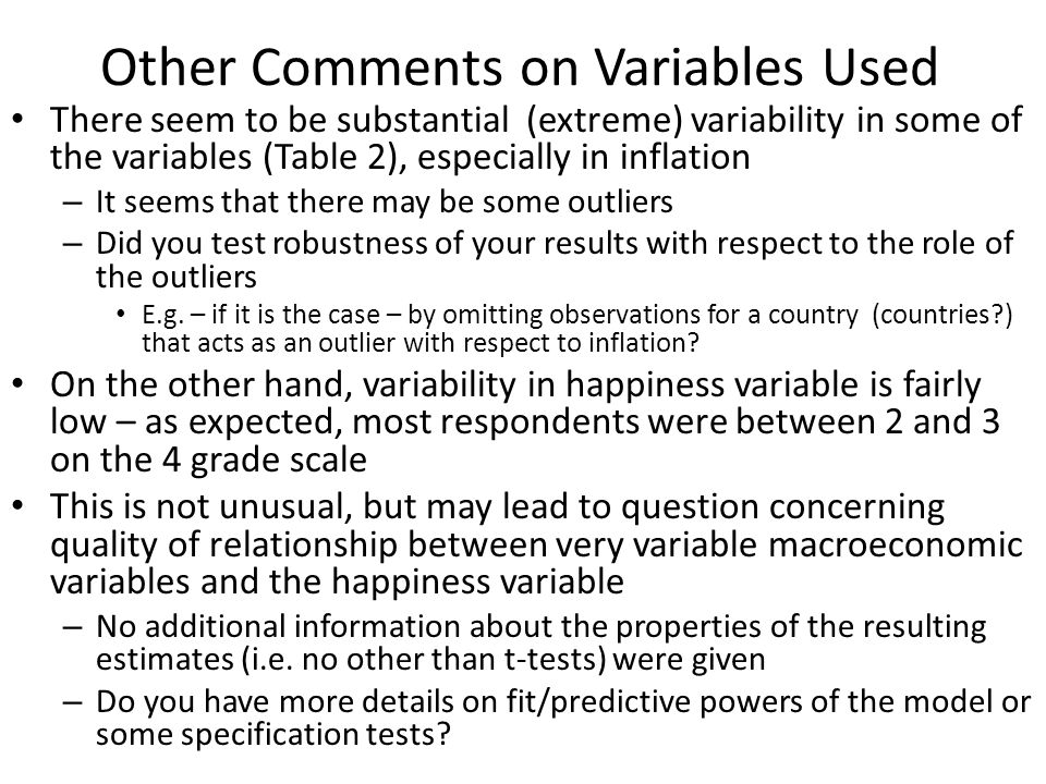 Other Comments on Variables Used There seem to be substantial (extreme) variability in some of the variables (Table 2), especially in inflation – It seems that there may be some outliers – Did you test robustness of your results with respect to the role of the outliers E.g.