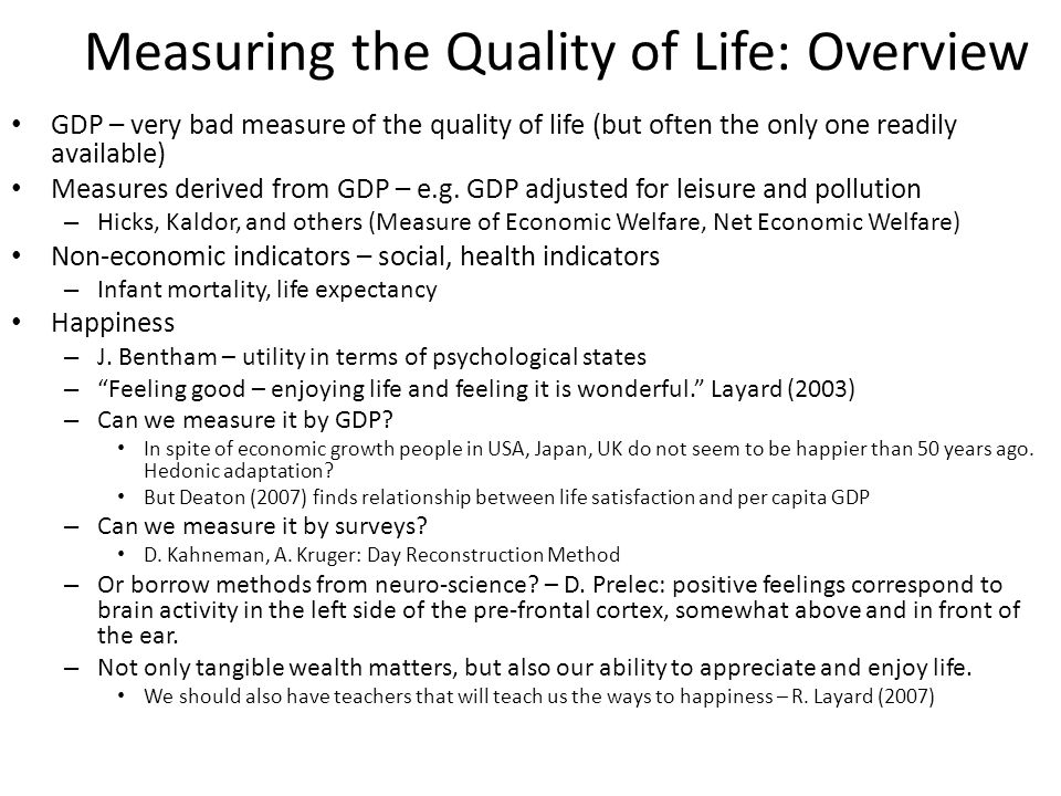 Measuring the Quality of Life: Overview GDP – very bad measure of the quality of life (but often the only one readily available) Measures derived from GDP – e.g.