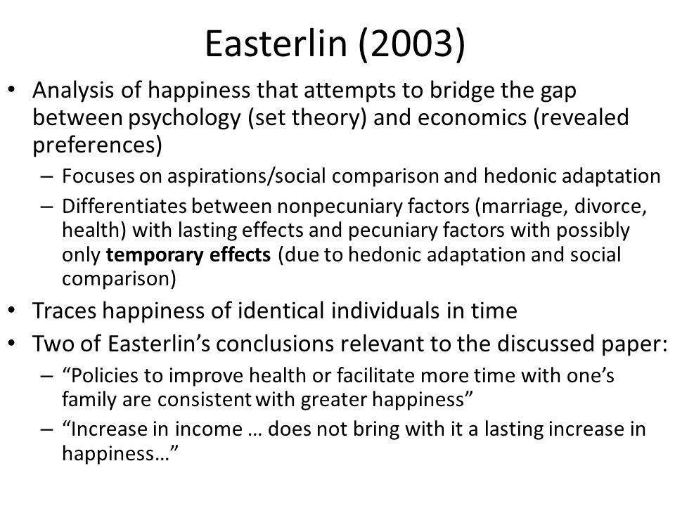Easterlin (2003) Analysis of happiness that attempts to bridge the gap between psychology (set theory) and economics (revealed preferences) – Focuses on aspirations/social comparison and hedonic adaptation – Differentiates between nonpecuniary factors (marriage, divorce, health) with lasting effects and pecuniary factors with possibly only temporary effects (due to hedonic adaptation and social comparison) Traces happiness of identical individuals in time Two of Easterlin's conclusions relevant to the discussed paper: – Policies to improve health or facilitate more time with one's family are consistent with greater happiness – Increase in income … does not bring with it a lasting increase in happiness…