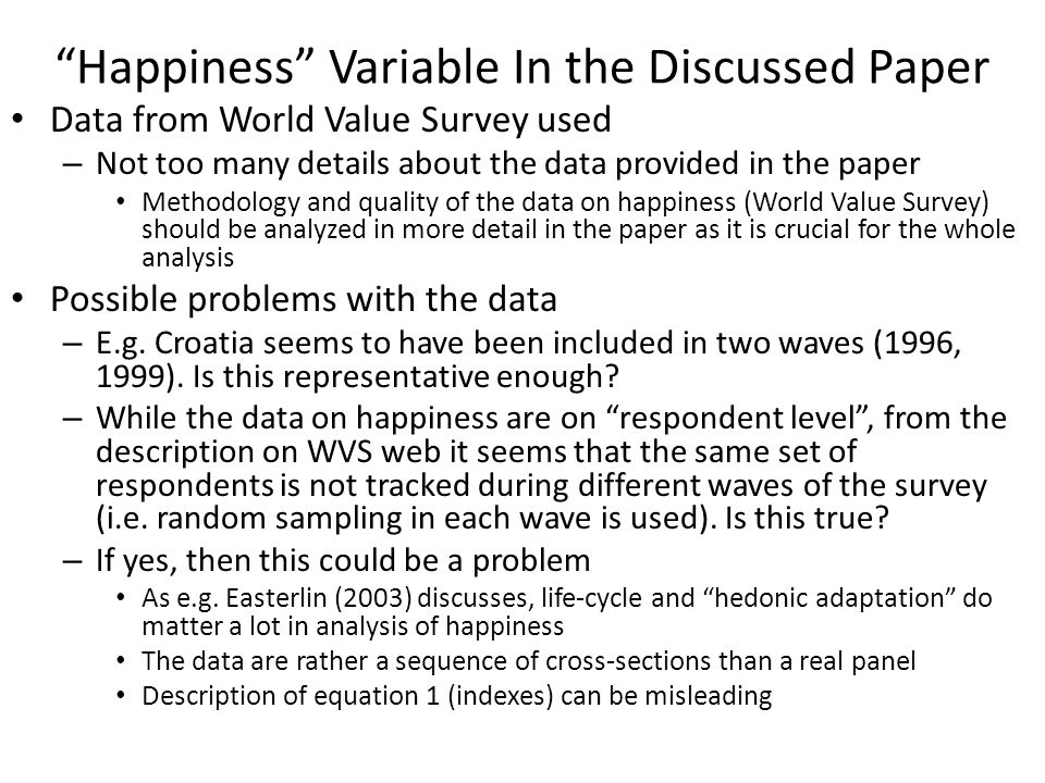 Happiness Variable In the Discussed Paper Data from World Value Survey used – Not too many details about the data provided in the paper Methodology and quality of the data on happiness (World Value Survey) should be analyzed in more detail in the paper as it is crucial for the whole analysis Possible problems with the data – E.g.