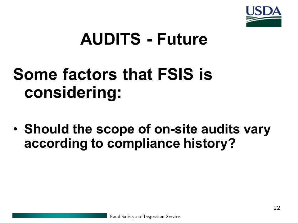 Food Safety and Inspection Service 22 AUDITS - Future Some factors that FSIS is considering: Should the scope of on-site audits vary according to compliance history?