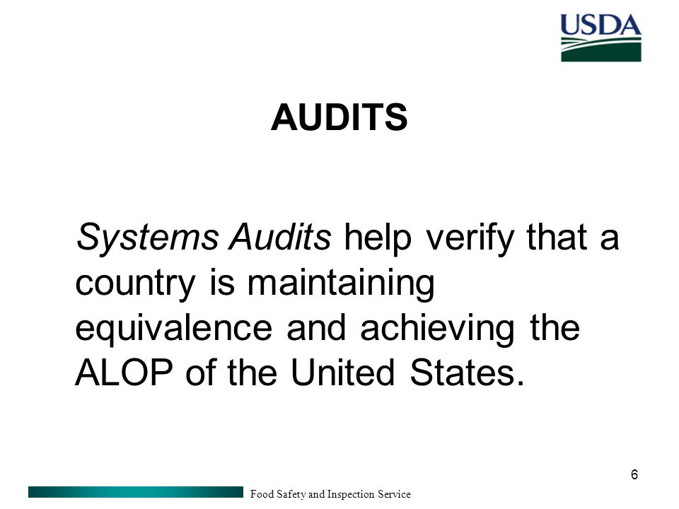 Food Safety and Inspection Service 6 AUDITS Systems Audits help verify that a country is maintaining equivalence and achieving the ALOP of the United States.