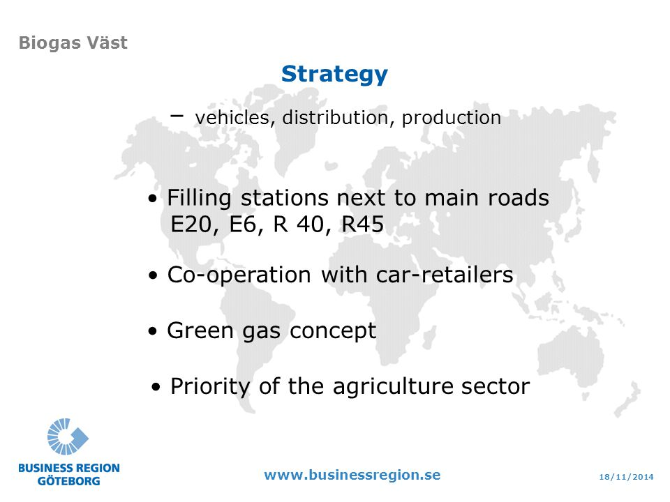 18/11/2014 www.businessregion.se Biogas Väst Green gas concept Filling stations next to main roads E20, E6, R 40, R45 Priority of the agriculture sector Co-operation with car-retailers – vehicles, distribution, production Strategy