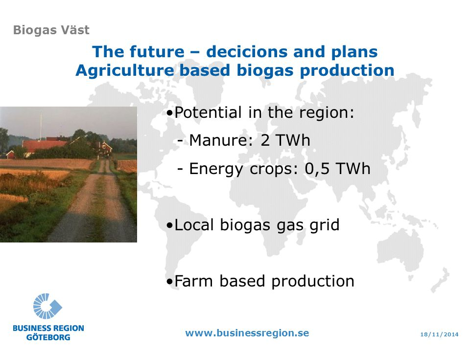 18/11/2014 www.businessregion.se Biogas Väst The future – decicions and plans Agriculture based biogas production Potential in the region: - Manure: 2 TWh - Energy crops: 0,5 TWh Local biogas gas grid Farm based production