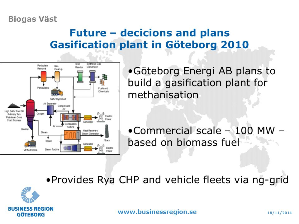 18/11/2014 www.businessregion.se Biogas Väst Future – decicions and plans Gasification plant in Göteborg 2010 Göteborg Energi AB plans to build a gasification plant for methanisation Commercial scale – 100 MW – based on biomass fuel Provides Rya CHP and vehicle fleets via ng-grid