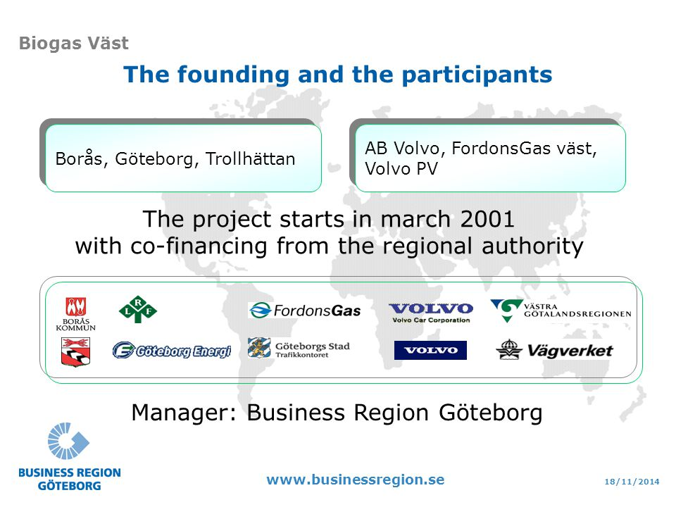 18/11/2014 www.businessregion.se Biogas Väst Borås, Göteborg, Trollhättan AB Volvo, FordonsGas väst, Volvo PV AB Volvo, FordonsGas väst, Volvo PV The project starts in march 2001 with co-financing from the regional authority Manager: Business Region Göteborg The founding and the participants