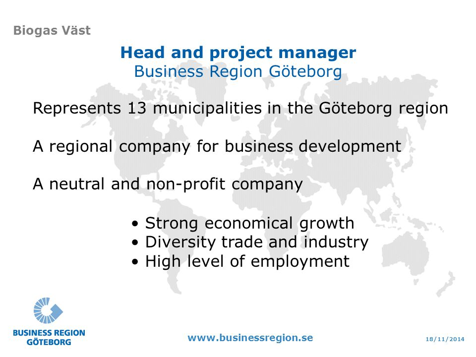 18/11/2014 www.businessregion.se Biogas Väst Represents 13 municipalities in the Göteborg region A regional company for business development A neutral and non-profit company Strong economical growth Diversity trade and industry High level of employment Head and project manager Business Region Göteborg